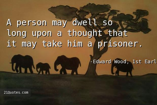 A person may dwell so long upon a thought that it may take him a prisoner.